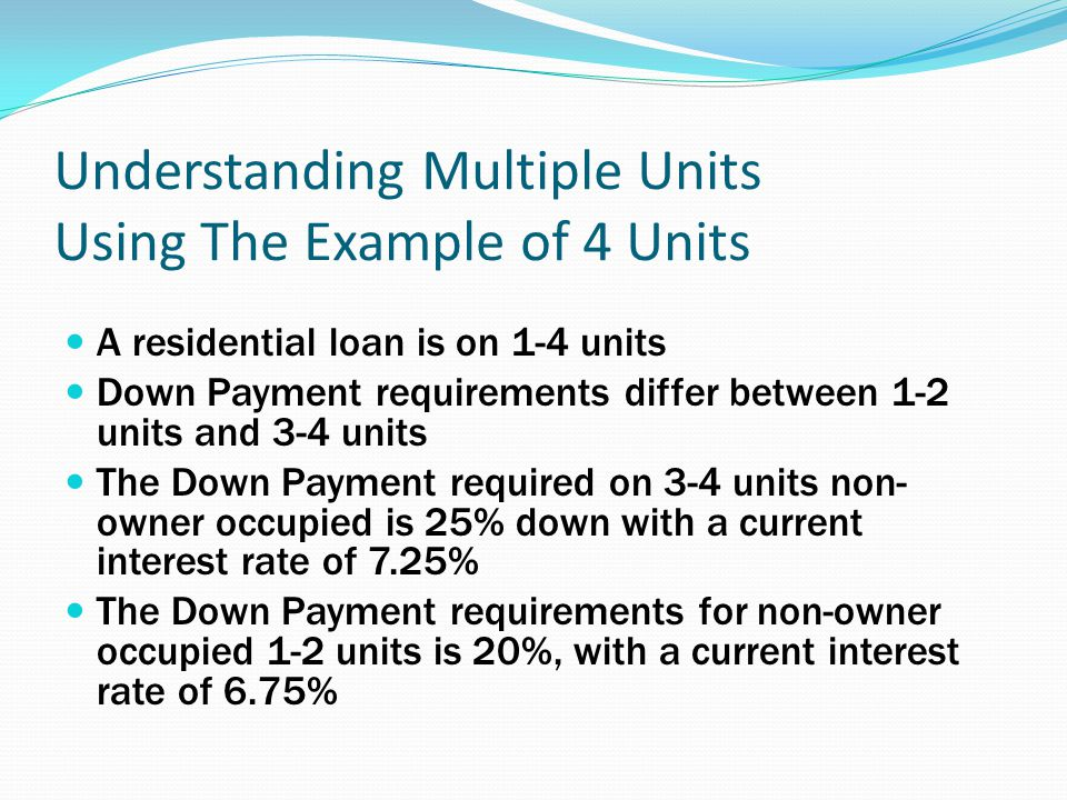 Understanding Multiple Units Using The Example of 4 Units A residential loan is on 1-4 units Down Payment requirements differ between 1-2 units and 3-4 units The Down Payment required on 3-4 units non- owner occupied is 25% down with a current interest rate of 7.25% The Down Payment requirements for non-owner occupied 1-2 units is 20%, with a current interest rate of 6.75%