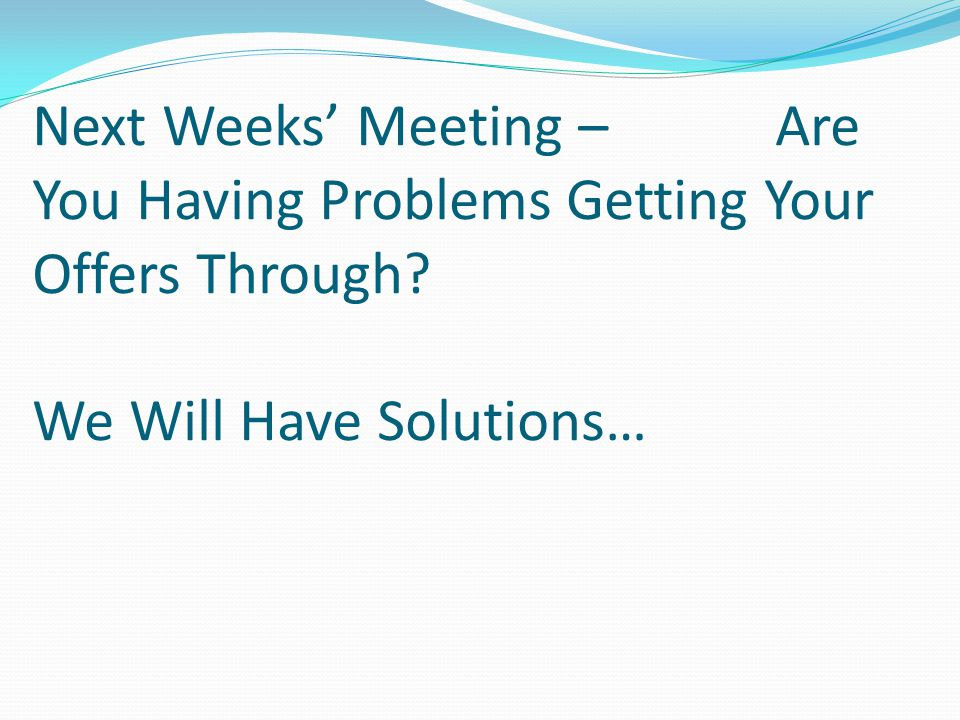 Next Weeks' Meeting – Are You Having Problems Getting Your Offers Through? We Will Have Solutions…