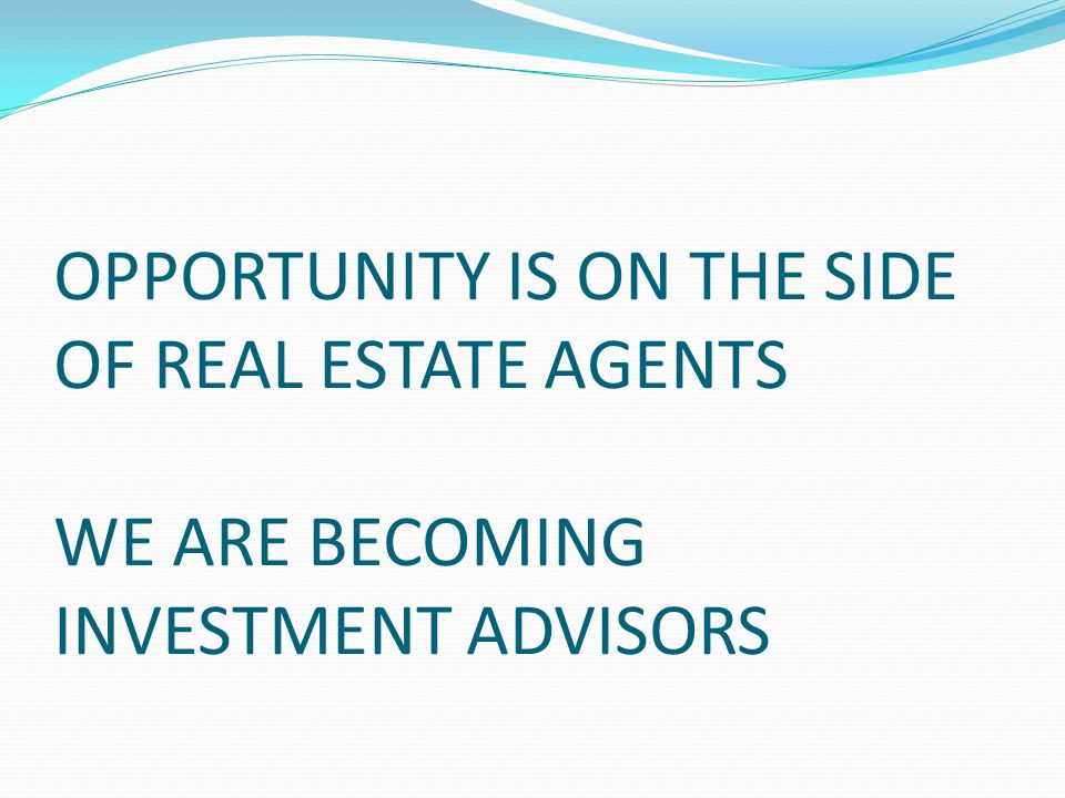 OPPORTUNITY IS ON THE SIDE OF REAL ESTATE AGENTS WE ARE BECOMING INVESTMENT ADVISORS