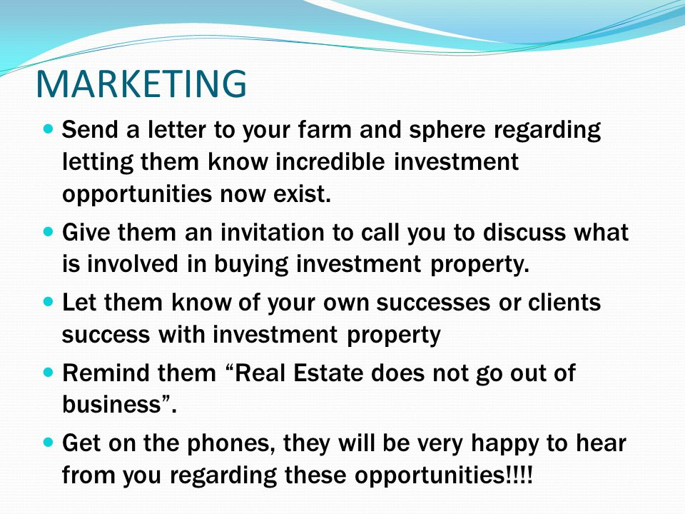 MARKETING Send a letter to your farm and sphere regarding letting them know incredible investment opportunities now exist. Give them an invitation to