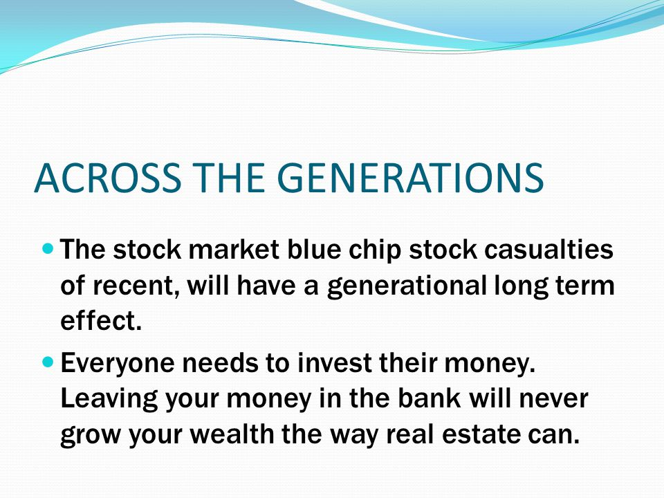 ACROSS THE GENERATIONS The stock market blue chip stock casualties of recent, will have a generational long term effect. Everyone needs to invest thei