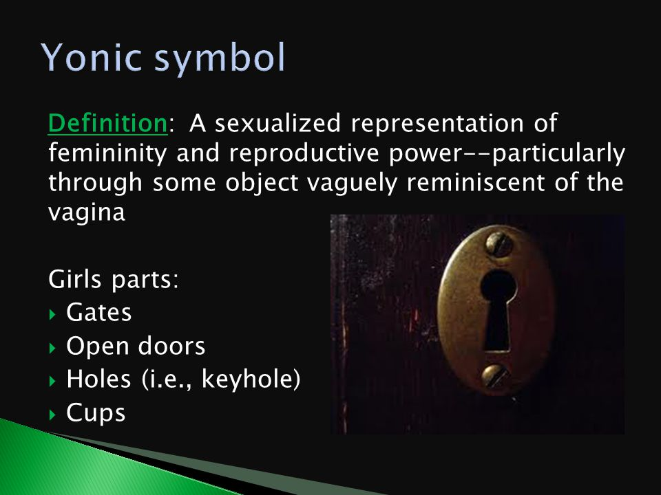 Definition: A sexualized representation of femininity and reproductive power--particularly through some object vaguely reminiscent of the vagina Girls parts:  Gates  Open doors  Holes (i.e., keyhole)  Cups