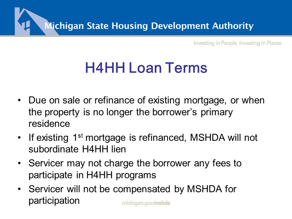 H4HH Loan Terms Due on sale or refinance of existing mortgage, or when the property is no longer the borrower's primary residence If existing 1 st mortgage is refinanced, MSHDA will not subordinate H4HH lien Servicer may not charge the borrower any fees to participate in H4HH programs Servicer will not be compensated by MSHDA for participation