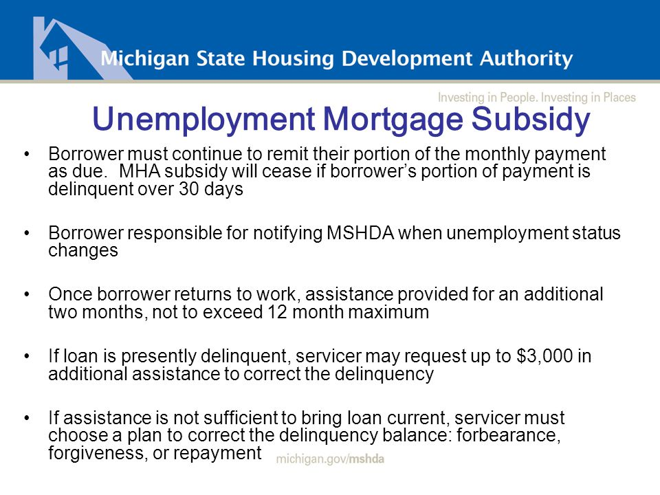 Unemployment Mortgage Subsidy Borrower must continue to remit their portion of the monthly payment as due.