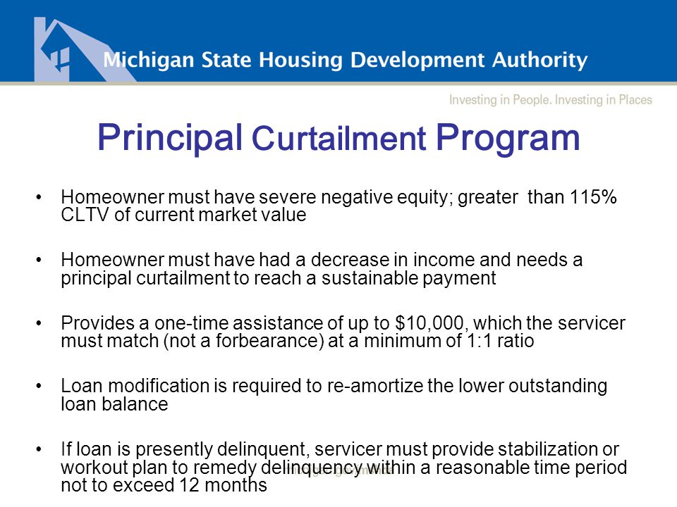 Principal Curtailment Program Homeowner must have severe negative equity; greater than 115% CLTV of current market value Homeowner must have had a decrease in income and needs a principal curtailment to reach a sustainable payment Provides a one-time assistance of up to $10,000, which the servicer must match (not a forbearance) at a minimum of 1:1 ratio Loan modification is required to re-amortize the lower outstanding loan balance If loan is presently delinquent, servicer must provide stabilization or workout plan to remedy delinquency within a reasonable time period not to exceed 12 months