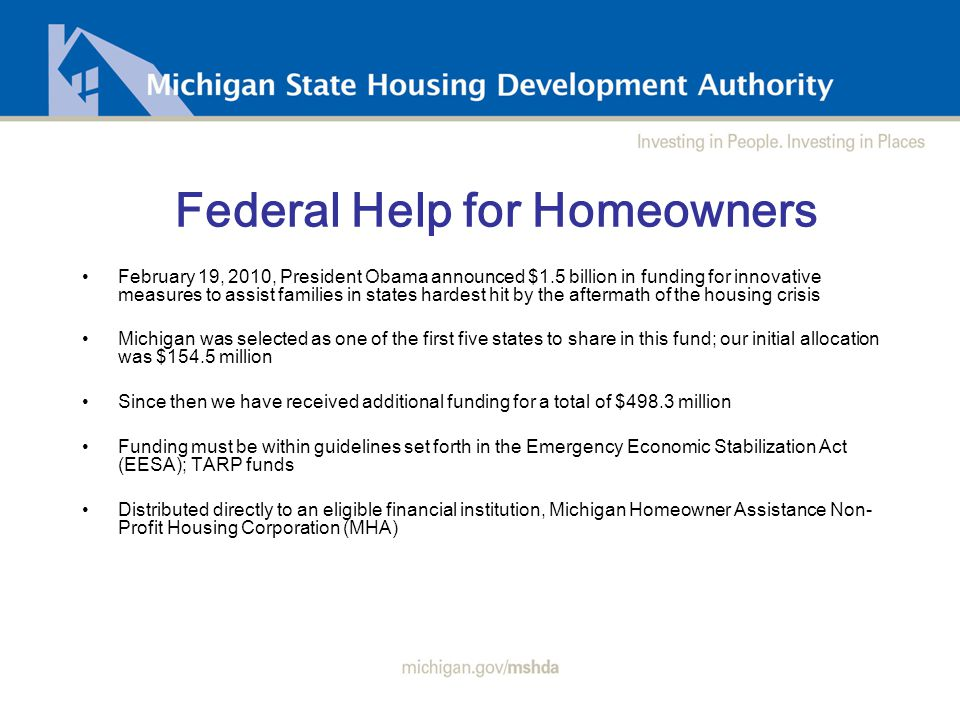 Federal Help for Homeowners February 19, 2010, President Obama announced $1.5 billion in funding for innovative measures to assist families in states hardest hit by the aftermath of the housing crisis Michigan was selected as one of the first five states to share in this fund; our initial allocation was $154.5 million Since then we have received additional funding for a total of $498.3 million Funding must be within guidelines set forth in the Emergency Economic Stabilization Act (EESA); TARP funds Distributed directly to an eligible financial institution, Michigan Homeowner Assistance Non- Profit Housing Corporation (MHA)