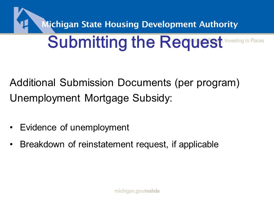 Submitting the Request Additional Submission Documents (per program) Unemployment Mortgage Subsidy: Evidence of unemployment Breakdown of reinstatement request, if applicable