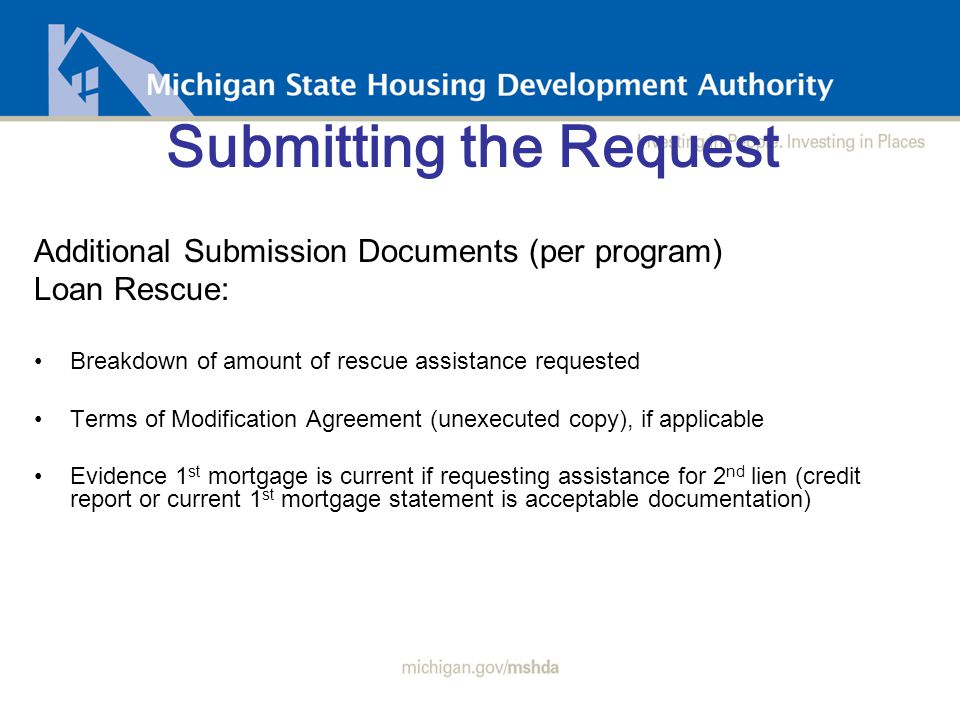 Submitting the Request Additional Submission Documents (per program) Loan Rescue: Breakdown of amount of rescue assistance requested Terms of Modification Agreement (unexecuted copy), if applicable Evidence 1 st mortgage is current if requesting assistance for 2 nd lien (credit report or current 1 st mortgage statement is acceptable documentation)