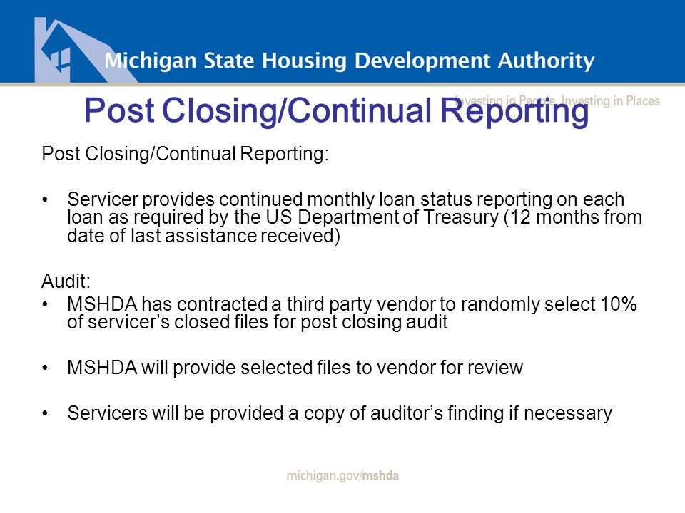 Post Closing/Continual Reporting Post Closing/Continual Reporting: Servicer provides continued monthly loan status reporting on each loan as required by the US Department of Treasury (12 months from date of last assistance received) Audit: MSHDA has contracted a third party vendor to randomly select 10% of servicer's closed files for post closing audit MSHDA will provide selected files to vendor for review Servicers will be provided a copy of auditor's finding if necessary