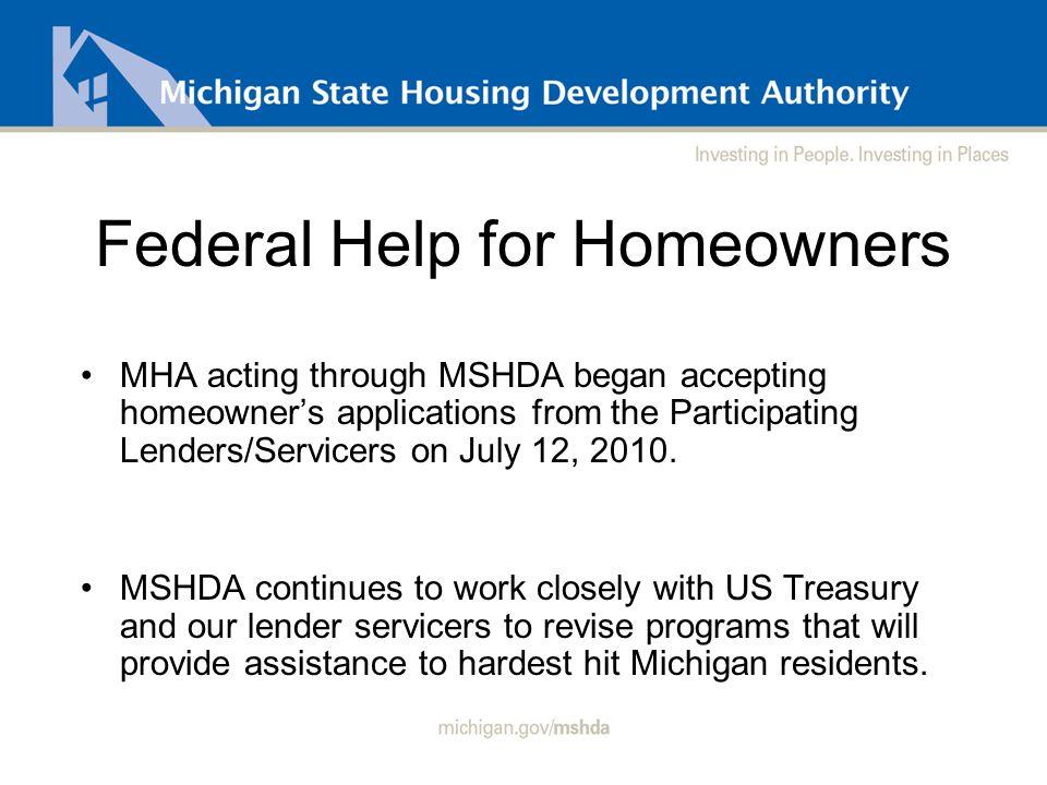 Help for Hardest Hit Programs Michigan's three programs offered are: - Unemployment Mortgage Subsidy - Loan Rescue - Principal Curtailment Programs were designed to help Michigan's residents maintain homeownership during periods of job loss or other involuntary hardships