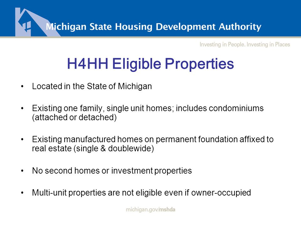 H4HH Eligible Properties Located in the State of Michigan Existing one family, single unit homes; includes condominiums (attached or detached) Existing manufactured homes on permanent foundation affixed to real estate (single & doublewide) No second homes or investment properties Multi-unit properties are not eligible even if owner-occupied