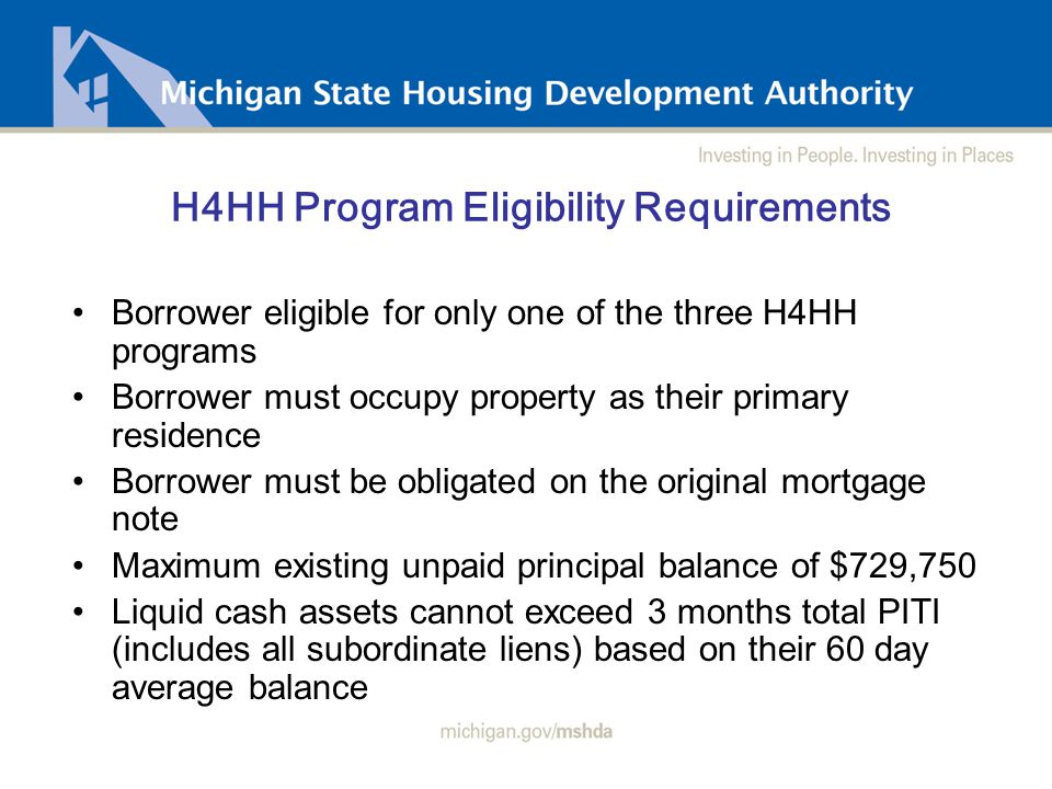 H4HH Process Flow After Receipt of application package, MSHDA acting on behalf of the MHA, will follow this process: Date stamp application package upon receipt; FUNDS AVAILABLE ON A FIRST COME, FIRST SERVE BASIS Review borrower eligibility and contact servicer with status via email: - Requesting clarification and/or additional documents - Approve request & issue CommitmentCommitment - Notice of Action TakenNotice of Action Taken