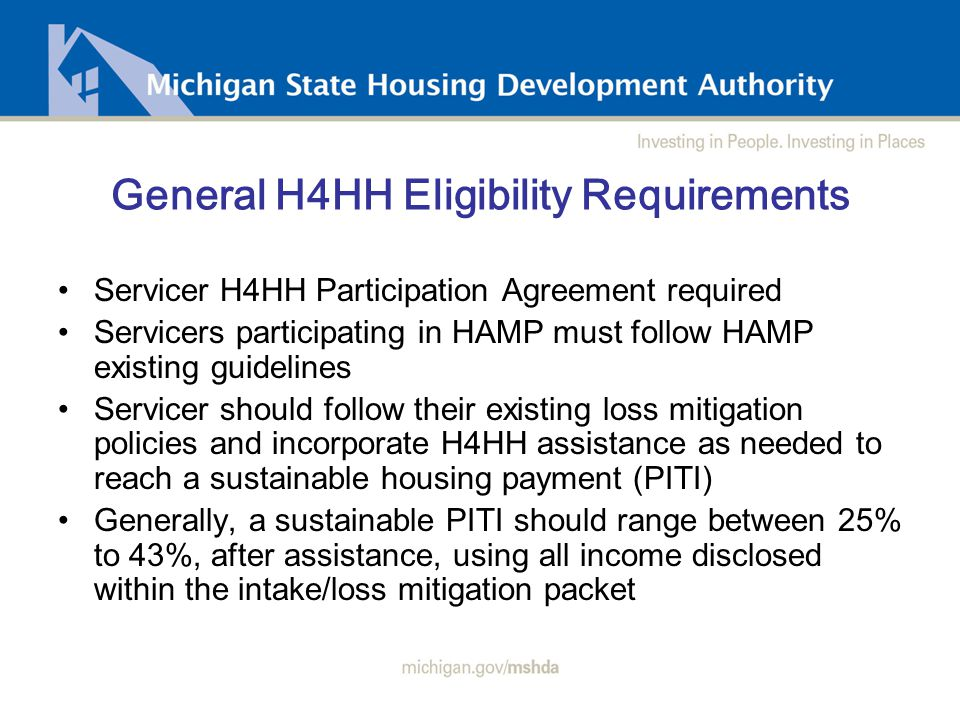 General H4HH Eligibility Requirements Servicer H4HH Participation Agreement required Servicers participating in HAMP must follow HAMP existing guidelines Servicer should follow their existing loss mitigation policies and incorporate H4HH assistance as needed to reach a sustainable housing payment (PITI) Generally, a sustainable PITI should range between 25% to 43%, after assistance, using all income disclosed within the intake/loss mitigation packet