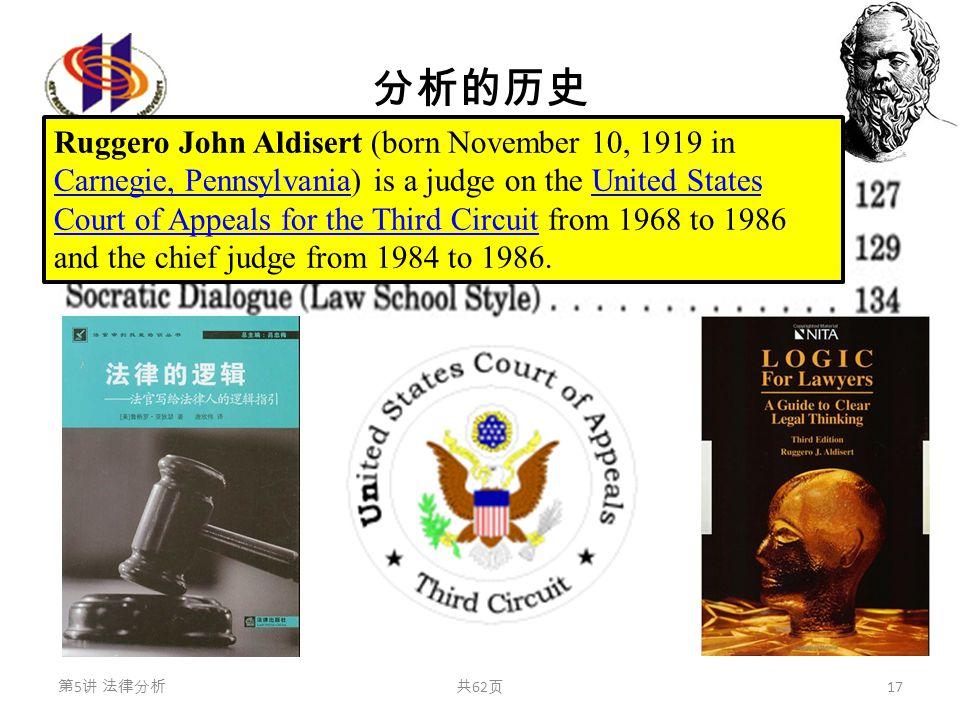 分析的历史 第 5 讲 法律分析共 62 页 17 Ruggero John Aldisert (born November 10, 1919 in Carnegie, Pennsylvania) is a judge on the United States Court of Appeals for the Third Circuit from 1968 to 1986 and the chief judge from 1984 to 1986.