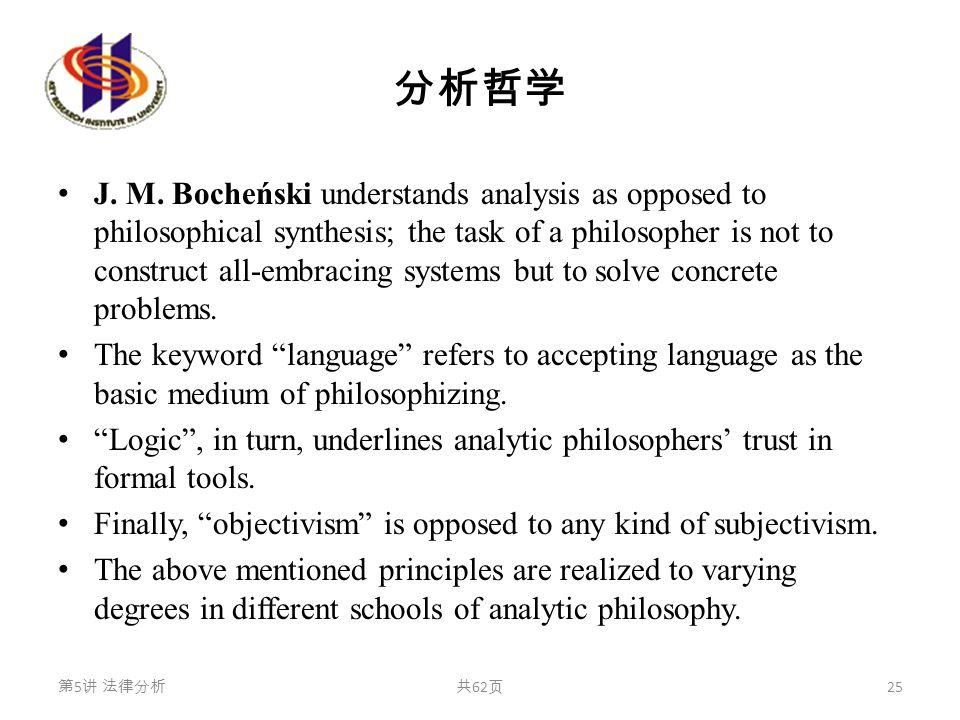 分析哲学 J. M. Bocheński understands analysis as opposed to philosophical synthesis; the task of a philosopher is not to construct all-embracing systems b