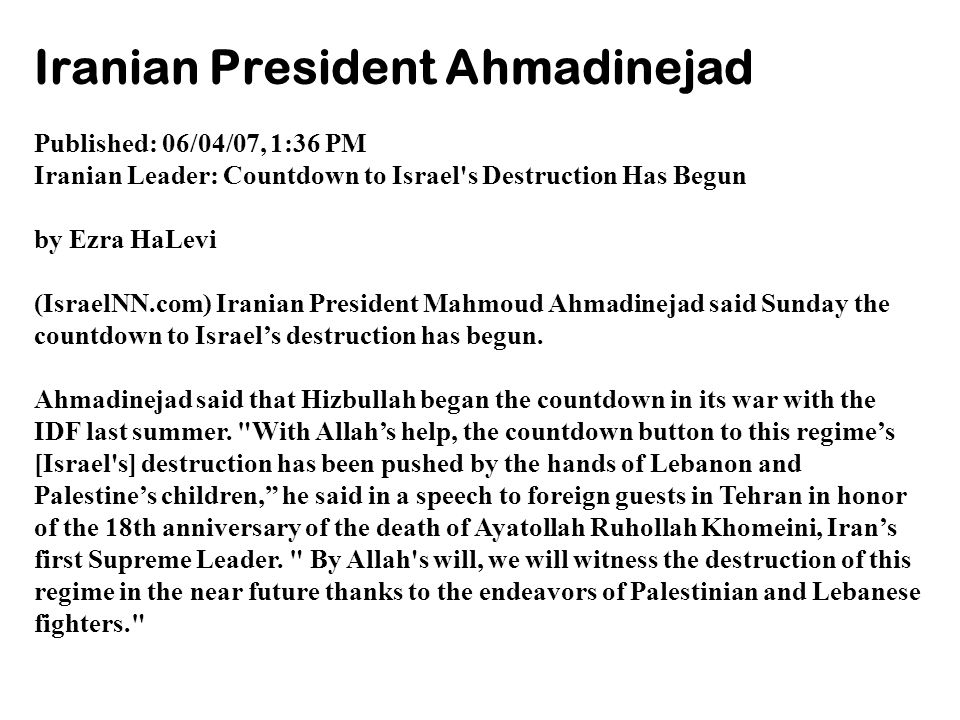 Iranian President Ahmadinejad Published: 06/04/07, 1:36 PM Iranian Leader: Countdown to Israel s Destruction Has Begun by Ezra HaLevi (IsraelNN.com) Iranian President Mahmoud Ahmadinejad said Sunday the countdown to Israel's destruction has begun.