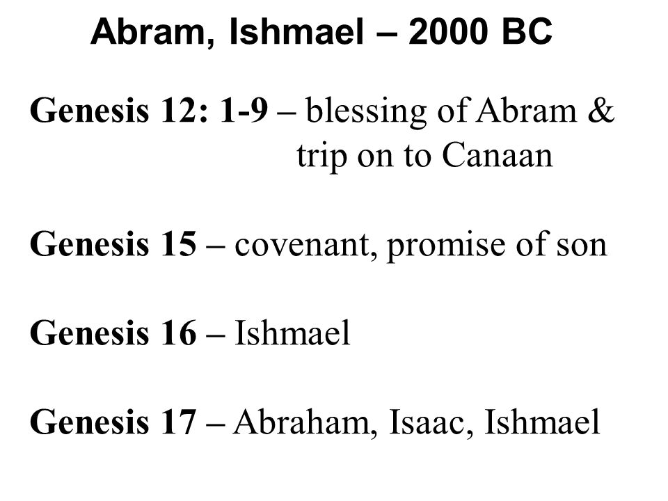 Abram, Ishmael – 2000 BC Genesis 12: 1-9 – blessing of Abram & trip on to Canaan Genesis 15 – covenant, promise of son Genesis 16 – Ishmael Genesis 17 – Abraham, Isaac, Ishmael
