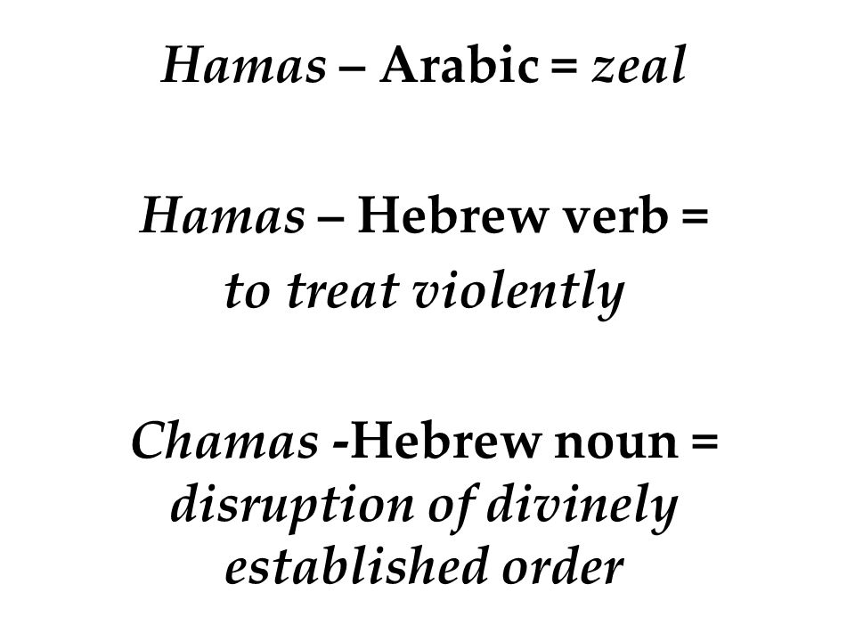 Hamas – Arabic = zeal Hamas – Hebrew verb = to treat violently Chamas -Hebrew noun = disruption of divinely established order