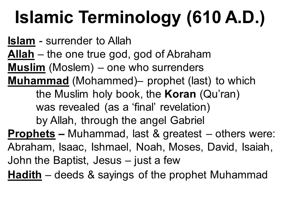 Islam - surrender to Allah Allah – the one true god, god of Abraham Muslim (Moslem) – one who surrenders Muhammad (Mohammed)– prophet (last) to which the Muslim holy book, the Koran (Qu'ran) was revealed (as a 'final' revelation) by Allah, through the angel Gabriel Prophets – Muhammad, last & greatest – others were: Abraham, Isaac, Ishmael, Noah, Moses, David, Isaiah, John the Baptist, Jesus – just a few Hadith – deeds & sayings of the prophet Muhammad Islamic Terminology (610 A.D.)