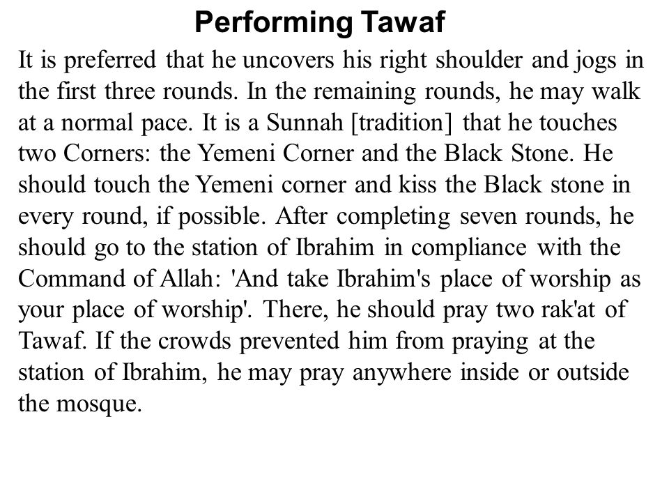 Performing Tawaf It is preferred that he uncovers his right shoulder and jogs in the first three rounds.