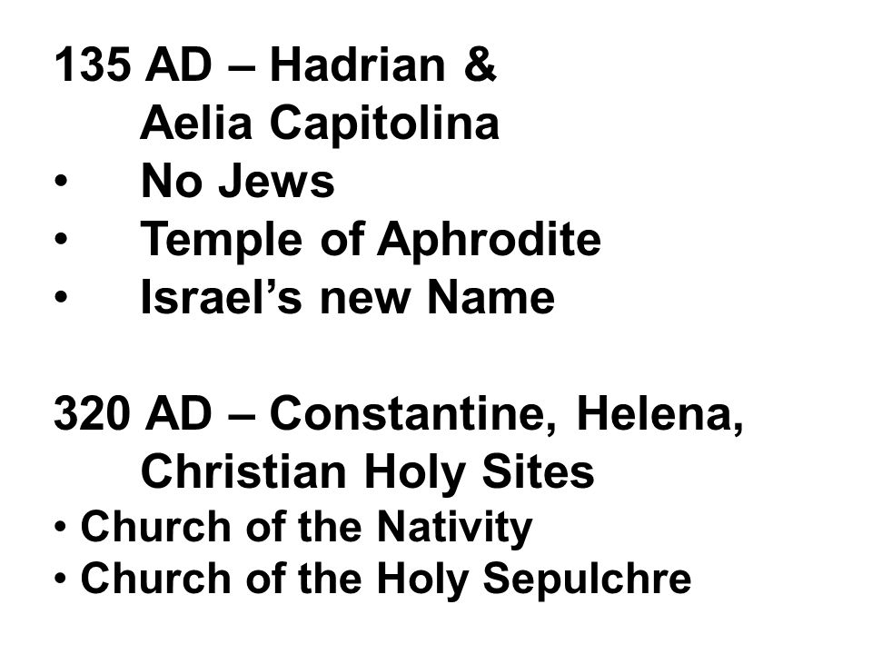 135 AD – Hadrian & Aelia Capitolina No Jews Temple of Aphrodite Israel's new Name 320 AD – Constantine, Helena, Christian Holy Sites Church of the Nativity Church of the Holy Sepulchre