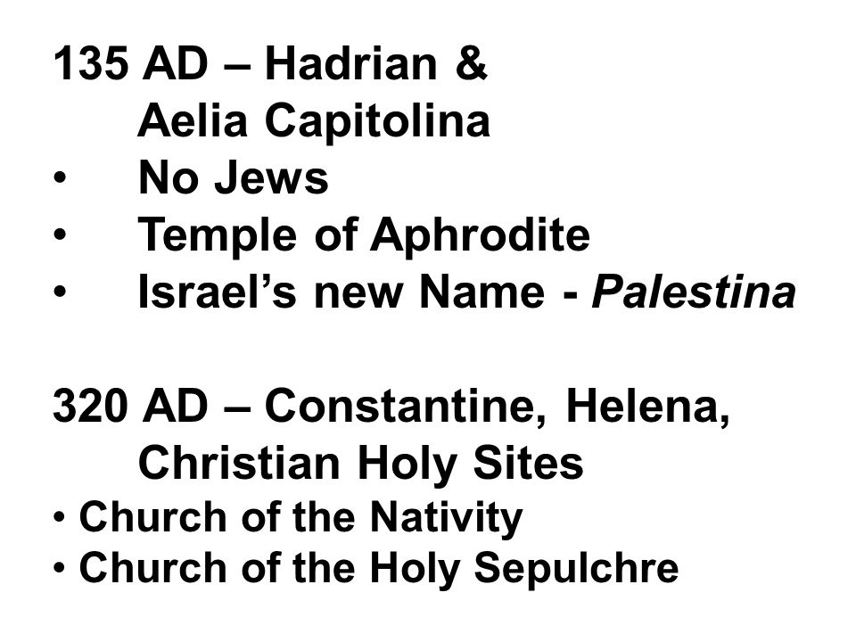 135 AD – Hadrian & Aelia Capitolina No Jews Temple of Aphrodite Israel's new Name - Palestina 320 AD – Constantine, Helena, Christian Holy Sites Church of the Nativity Church of the Holy Sepulchre