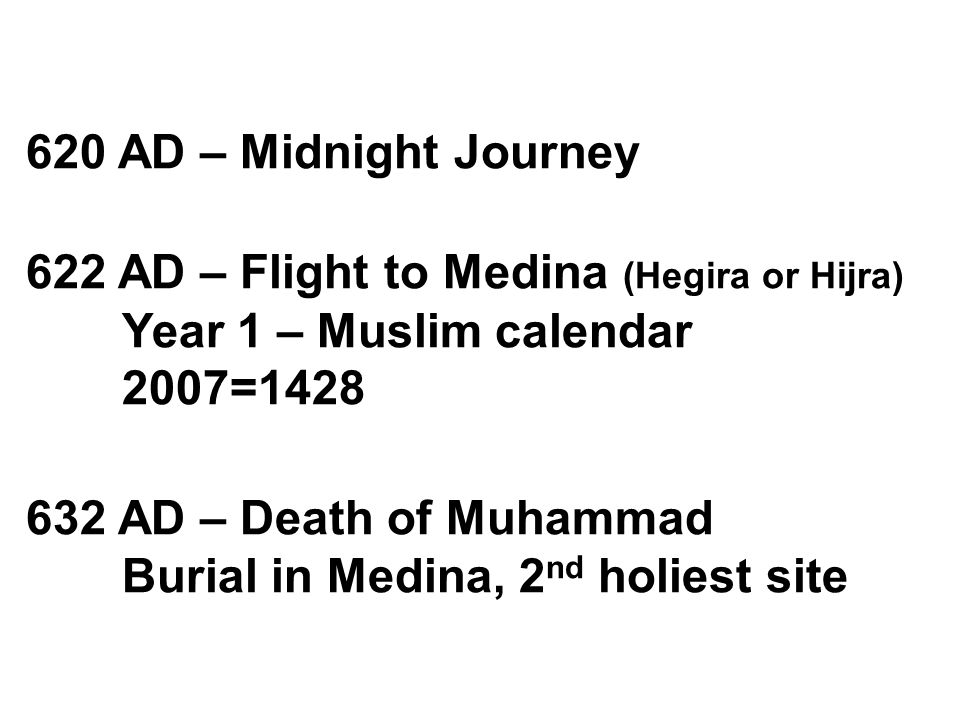 620 AD – Midnight Journey 622 AD – Flight to Medina (Hegira or Hijra) Year 1 – Muslim calendar 2007=1428 632 AD – Death of Muhammad Burial in Medina, 2 nd holiest site