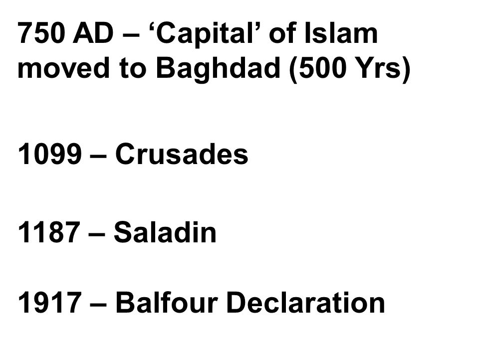 750 AD – 'Capital' of Islam moved to Baghdad (500 Yrs) 1099 – Crusades 1187 – Saladin 1917 – Balfour Declaration