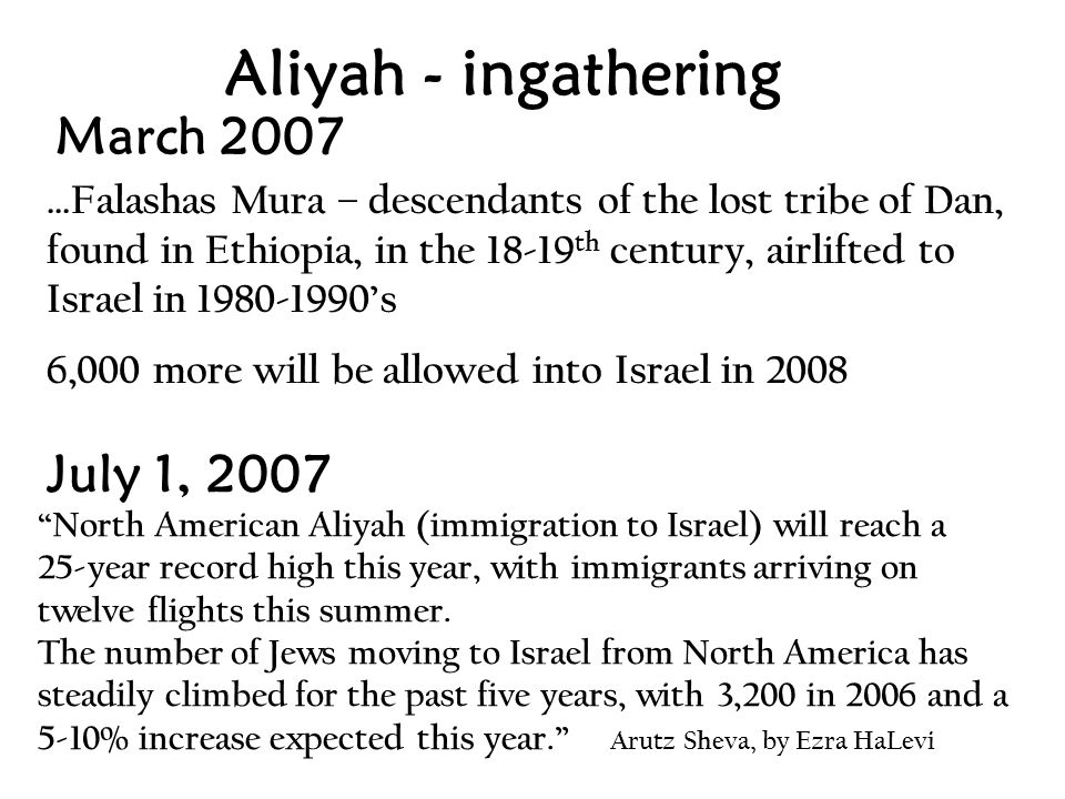 March 2007 …Falashas Mura – descendants of the lost tribe of Dan, found in Ethiopia, in the 18-19 th century, airlifted to Israel in 1980-1990's 6,000 more will be allowed into Israel in 2008 Aliyah - ingathering North American Aliyah (immigration to Israel) will reach a 25-year record high this year, with immigrants arriving on twelve flights this summer.