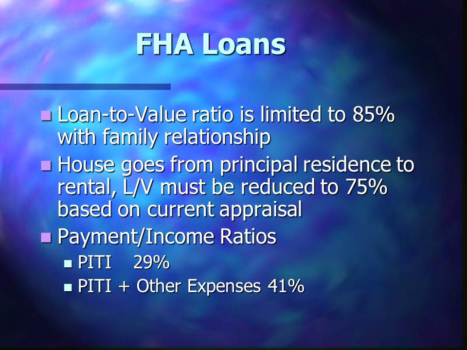 FHA Loans Loan-to-Value ratio is limited to 85% with family relationship Loan-to-Value ratio is limited to 85% with family relationship House goes fro