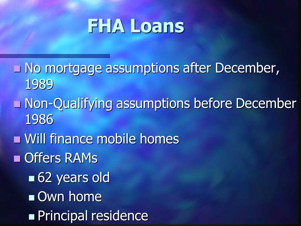 FHA Loans No mortgage assumptions after December, 1989 No mortgage assumptions after December, 1989 Non-Qualifying assumptions before December 1986 Non-Qualifying assumptions before December 1986 Will finance mobile homes Will finance mobile homes Offers RAMs Offers RAMs 62 years old 62 years old Own home Own home Principal residence Principal residence