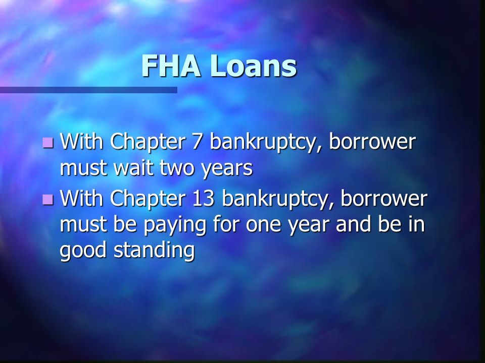 FHA Loans With Chapter 7 bankruptcy, borrower must wait two years With Chapter 7 bankruptcy, borrower must wait two years With Chapter 13 bankruptcy,