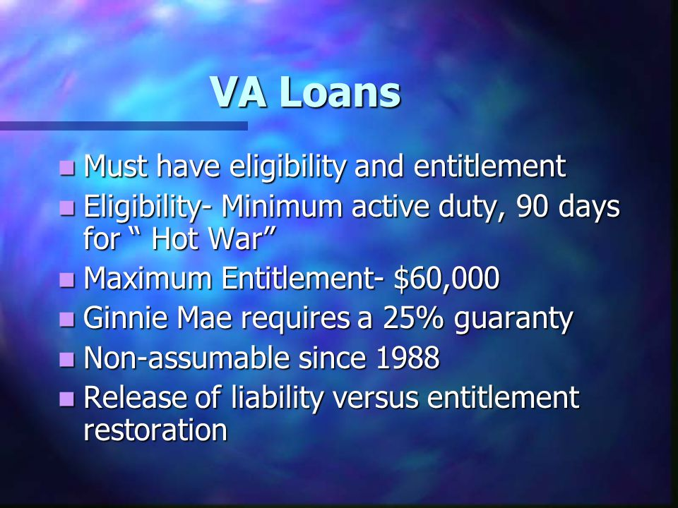 "VA Loans Must have eligibility and entitlement Must have eligibility and entitlement Eligibility- Minimum active duty, 90 days for "" Hot War"" Eligibil"