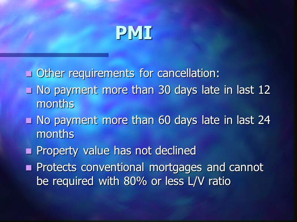 PMI Other requirements for cancellation: Other requirements for cancellation: No payment more than 30 days late in last 12 months No payment more than 30 days late in last 12 months No payment more than 60 days late in last 24 months No payment more than 60 days late in last 24 months Property value has not declined Property value has not declined Protects conventional mortgages and cannot be required with 80% or less L/V ratio Protects conventional mortgages and cannot be required with 80% or less L/V ratio