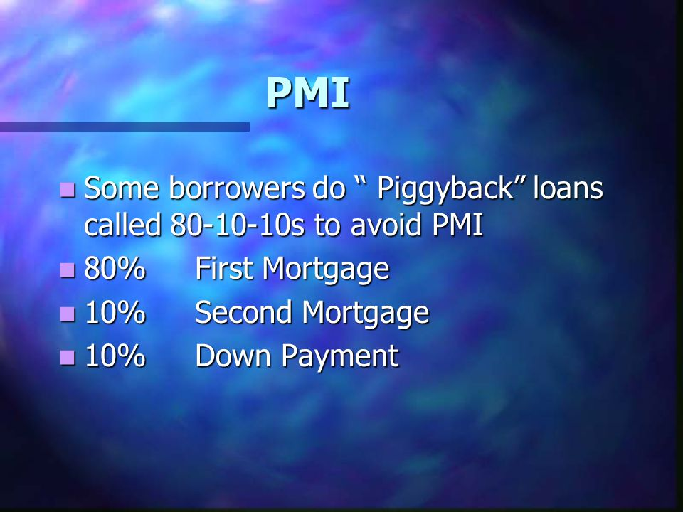 "PMI Some borrowers do "" Piggyback"" loans called 80-10-10s to avoid PMI Some borrowers do "" Piggyback"" loans called 80-10-10s to avoid PMI 80%First Mor"
