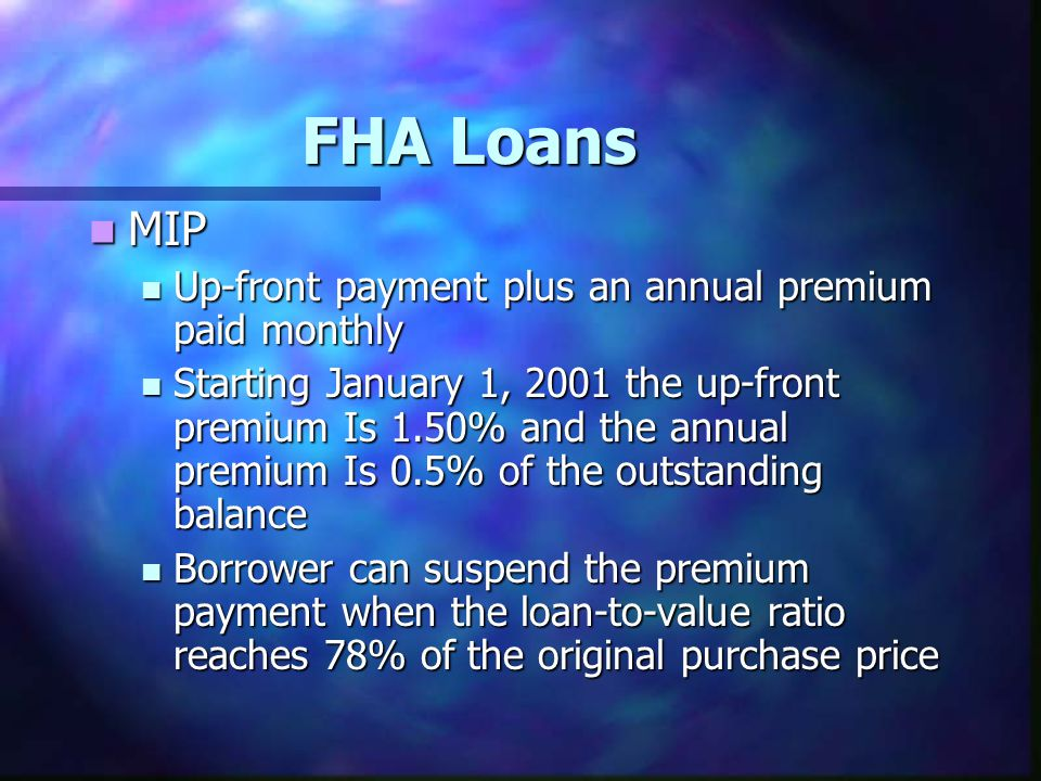 FHA Loans MIP MIP Up-front payment plus an annual premium paid monthly Up-front payment plus an annual premium paid monthly Starting January 1, 2001 t