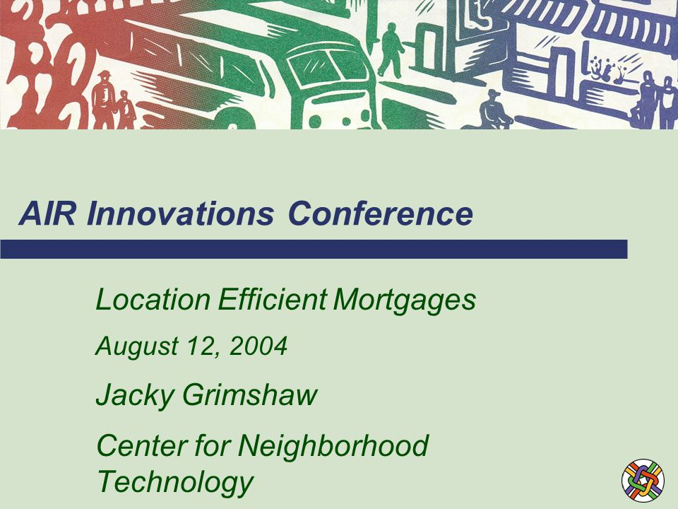 AIR Innovations Conference Location Efficient Mortgages August 12, 2004 Jacky Grimshaw Center for Neighborhood Technology