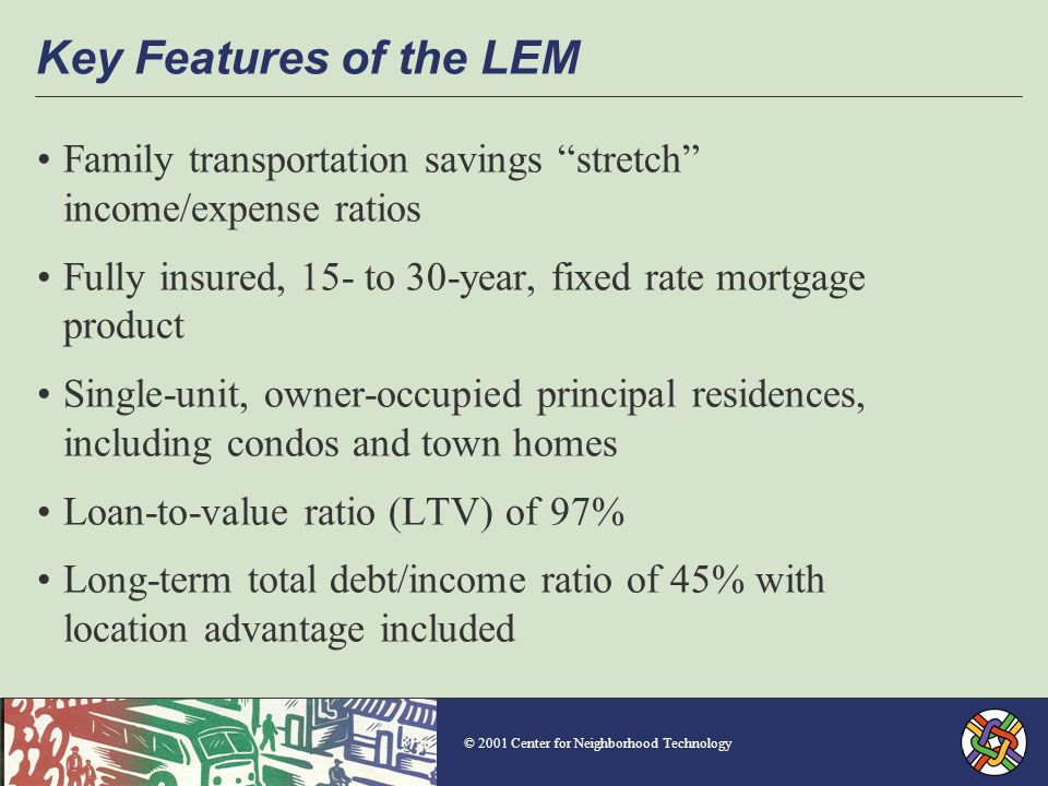 © 2001 Center for Neighborhood Technology Key Features of the LEM Family transportation savings stretch income/expense ratios Fully insured, 15- to 30-year, fixed rate mortgage product Single-unit, owner-occupied principal residences, including condos and town homes Loan-to-value ratio (LTV) of 97% Long-term total debt/income ratio of 45% with location advantage included