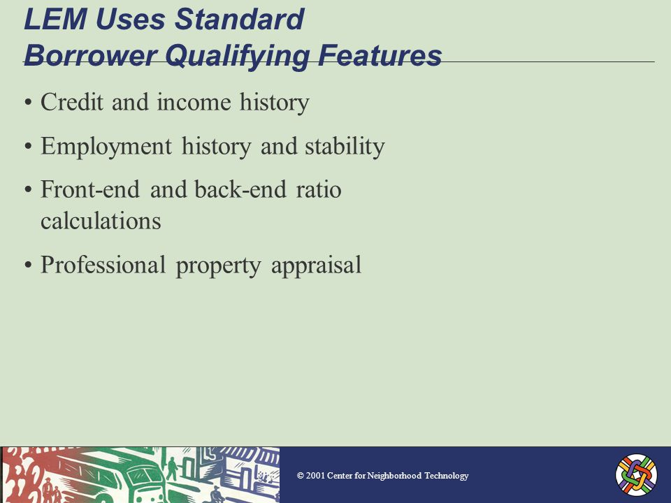 © 2001 Center for Neighborhood Technology LEM Uses Standard Borrower Qualifying Features Credit and income history Employment history and stability Front-end and back-end ratio calculations Professional property appraisal