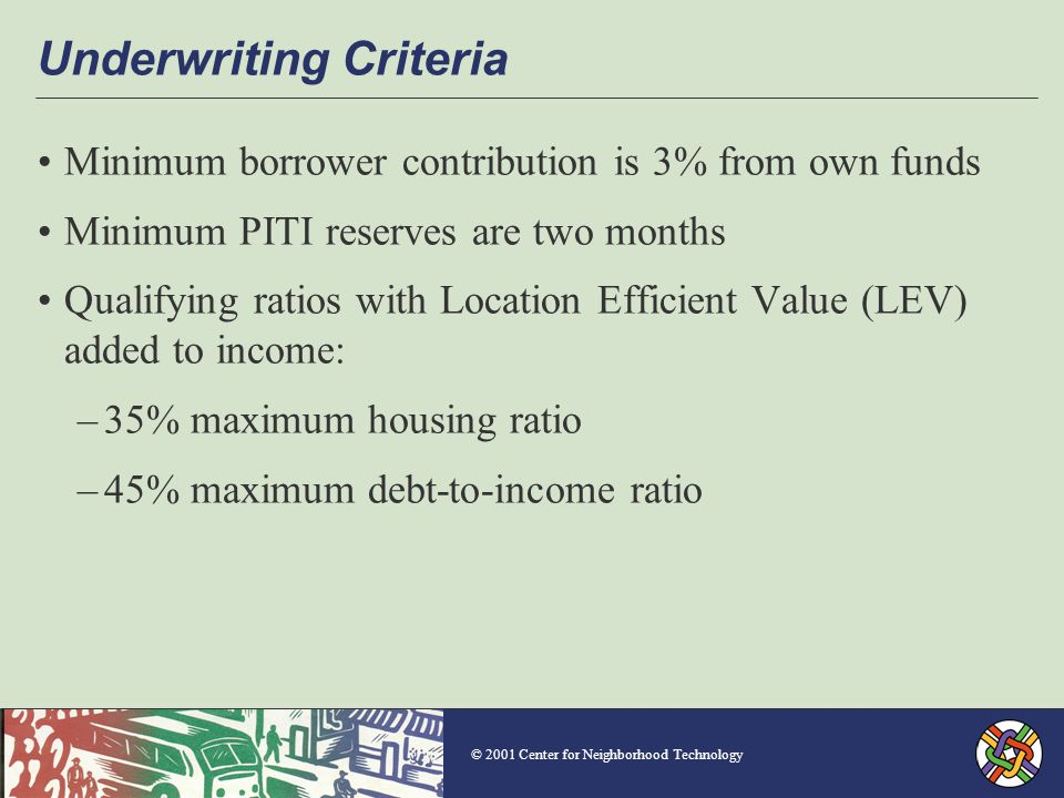 © 2001 Center for Neighborhood Technology Underwriting Criteria Minimum borrower contribution is 3% from own funds Minimum PITI reserves are two months Qualifying ratios with Location Efficient Value (LEV) added to income: –35% maximum housing ratio –45% maximum debt-to-income ratio