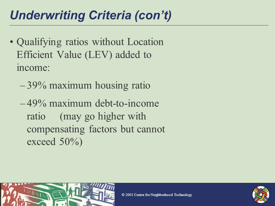 © 2001 Center for Neighborhood Technology Underwriting Criteria (con't) Qualifying ratios without Location Efficient Value (LEV) added to income: –39% maximum housing ratio –49% maximum debt-to-income ratio (may go higher with compensating factors but cannot exceed 50%)