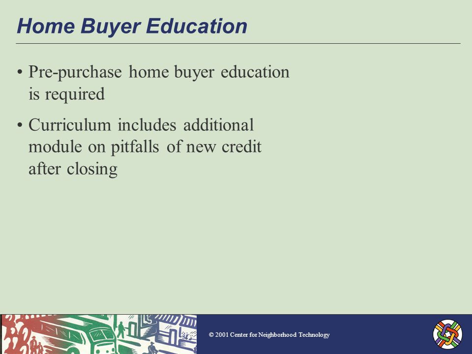 © 2001 Center for Neighborhood Technology Home Buyer Education Pre-purchase home buyer education is required Curriculum includes additional module on pitfalls of new credit after closing
