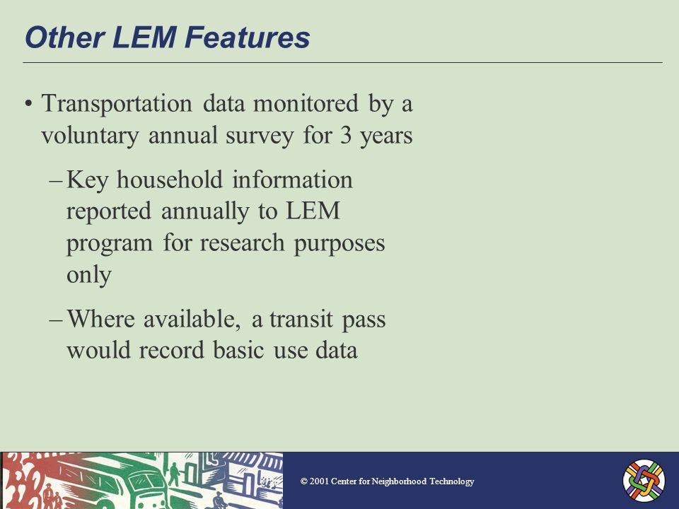 © 2001 Center for Neighborhood Technology Other LEM Features Transportation data monitored by a voluntary annual survey for 3 years –Key household information reported annually to LEM program for research purposes only –Where available, a transit pass would record basic use data