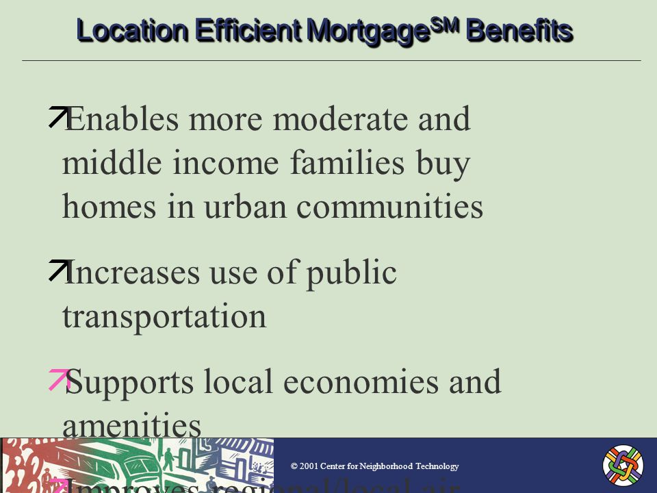 © 2001 Center for Neighborhood Technology Location Efficient Mortgage SM Benefits äEnables more moderate and middle income families buy homes in urban communities äIncreases use of public transportation äSupports local economies and amenities äImproves regional/local air quality and congestion mitigation äReduces energy consumption