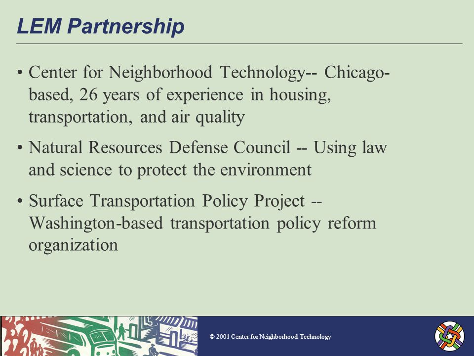 © 2001 Center for Neighborhood Technology LEM Partnership Center for Neighborhood Technology-- Chicago- based, 26 years of experience in housing, transportation, and air quality Natural Resources Defense Council -- Using law and science to protect the environment Surface Transportation Policy Project -- Washington-based transportation policy reform organization