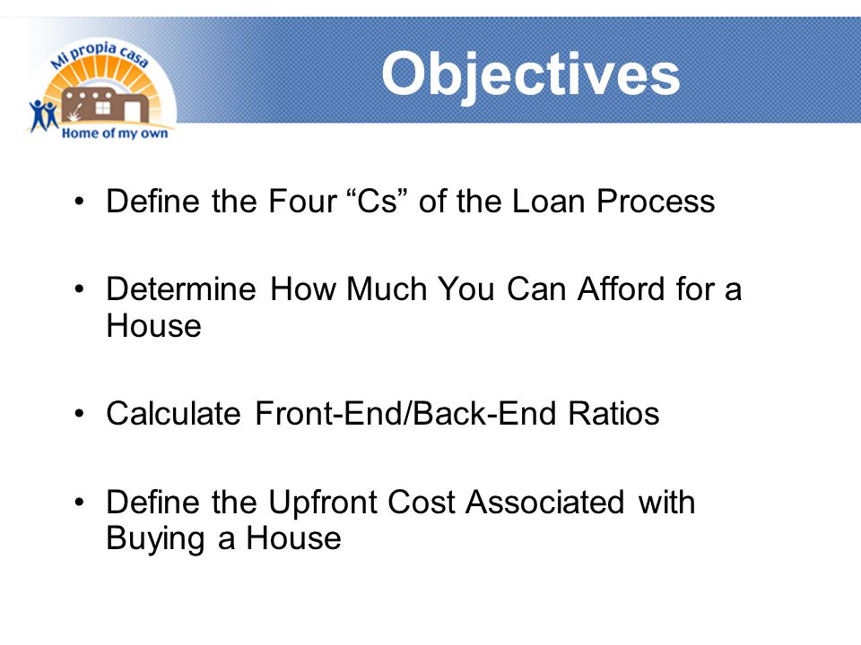 Objectives Define the Four Cs of the Loan Process Determine How Much You Can Afford for a House Calculate Front-End/Back-End Ratios Define the Upfront Cost Associated with Buying a House