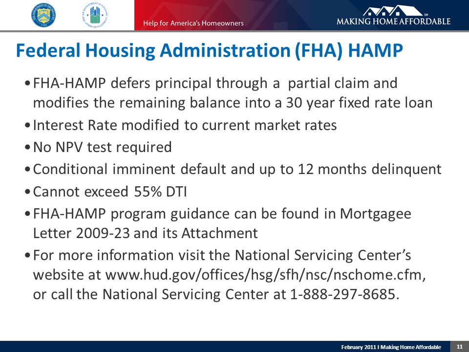11 February 2011 l Making Home Affordable Federal Housing Administration (FHA) HAMP FHA-HAMP defers principal through a partial claim and modifies the remaining balance into a 30 year fixed rate loan Interest Rate modified to current market rates No NPV test required Conditional imminent default and up to 12 months delinquent Cannot exceed 55% DTI FHA-HAMP program guidance can be found in Mortgagee Letter 2009-23 and its Attachment For more information visit the National Servicing Center's website at www.hud.gov/offices/hsg/sfh/nsc/nschome.cfm, or call the National Servicing Center at 1-888-297-8685.