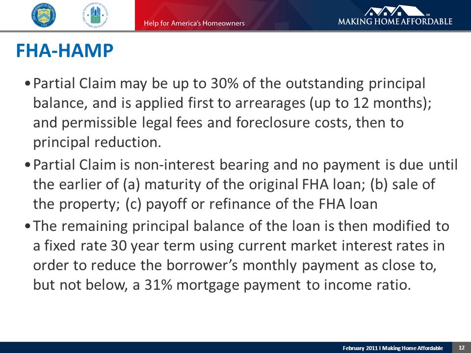12 February 2011 l Making Home Affordable FHA-HAMP Partial Claim may be up to 30% of the outstanding principal balance, and is applied first to arrearages (up to 12 months); and permissible legal fees and foreclosure costs, then to principal reduction.