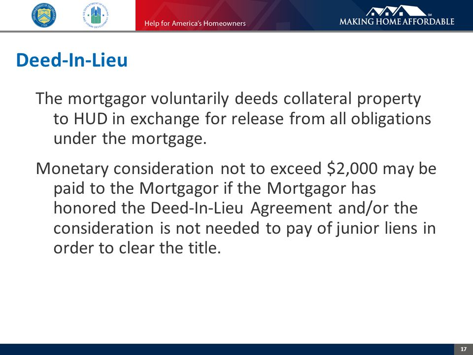 17 Deed-In-Lieu The mortgagor voluntarily deeds collateral property to HUD in exchange for release from all obligations under the mortgage.