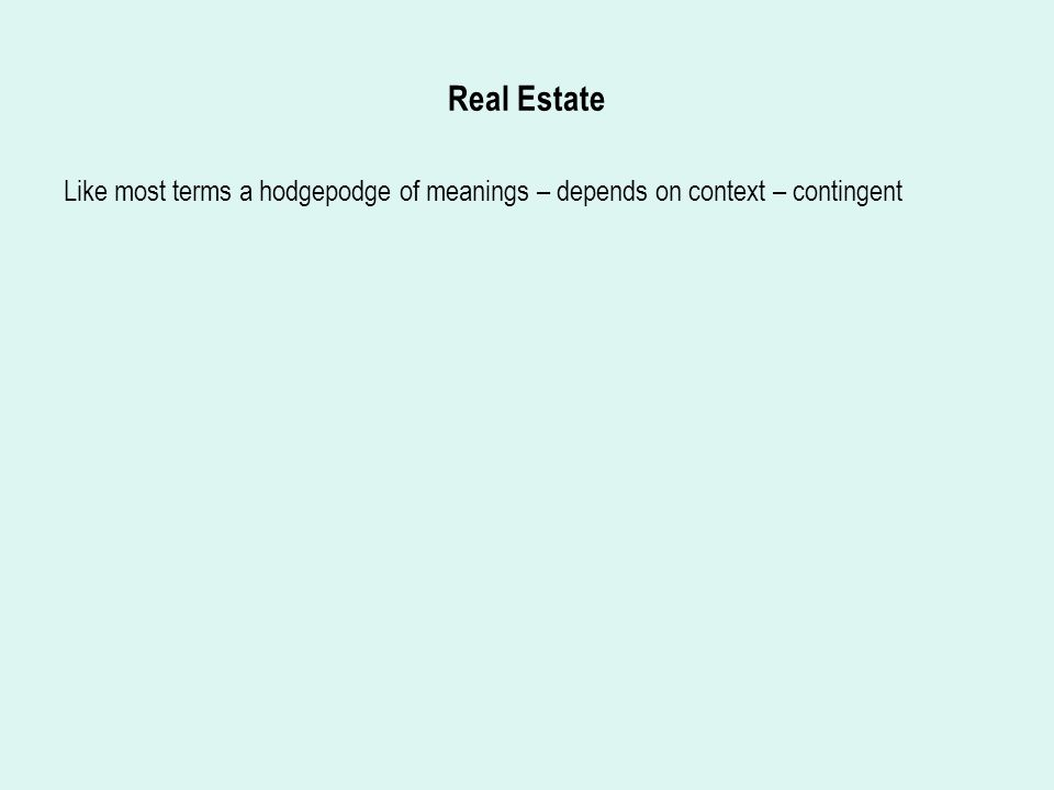 Real Estate Like most terms a hodgepodge of meanings – depends on context – contingent